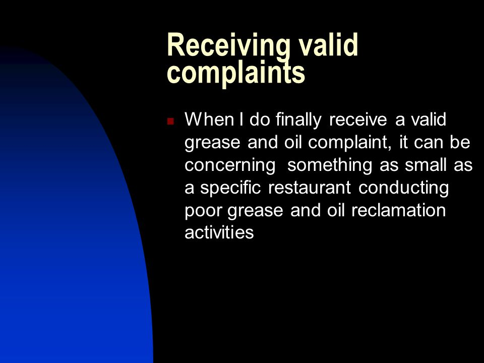 Receiving valid complaints When I do finally receive a valid grease and oil complaint, it can be concerning something as small as a specific restaurant conducting poor grease and oil reclamation activities