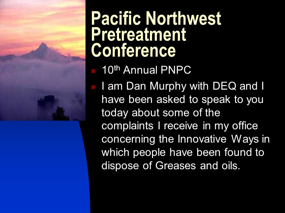 Pacific Northwest Pretreatment Conference 10 th Annual PNPC I am Dan Murphy with DEQ and I have been asked to speak to you today about some of the com