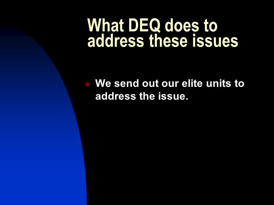 What DEQ does to address these issues We send out our elite units to address the issue.