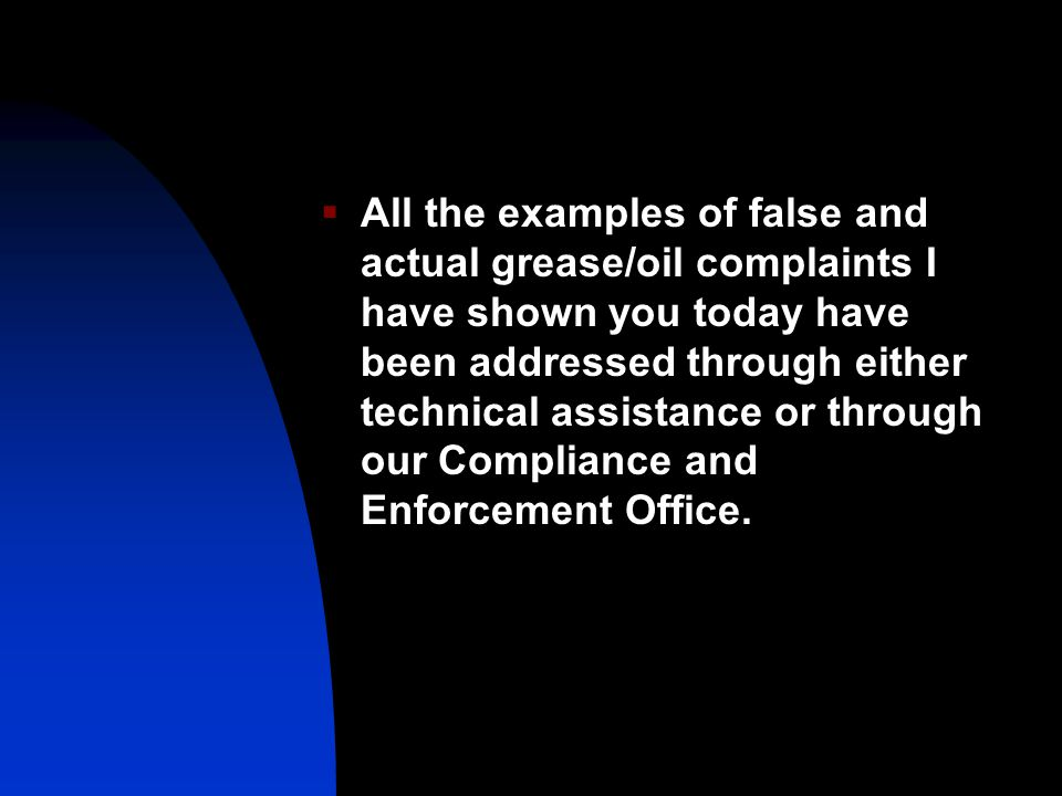 All the examples of false and actual grease/oil complaints I have shown you today have been addressed through either technical assistance or through our Compliance and Enforcement Office.