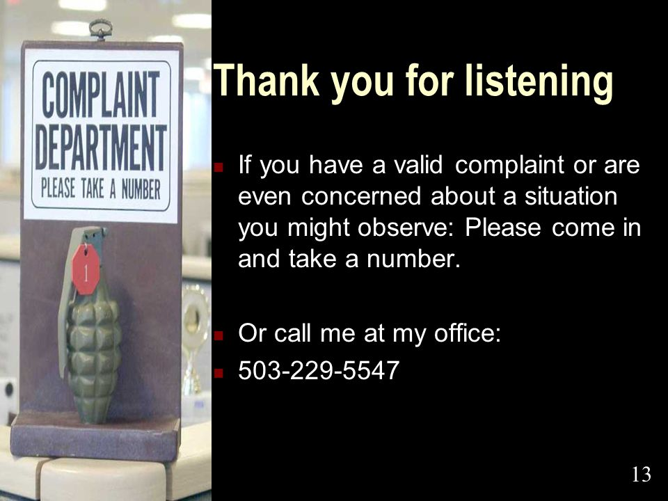 Thank you for listening If you have a valid complaint or are even concerned about a situation you might observe: Please come in and take a number. Or