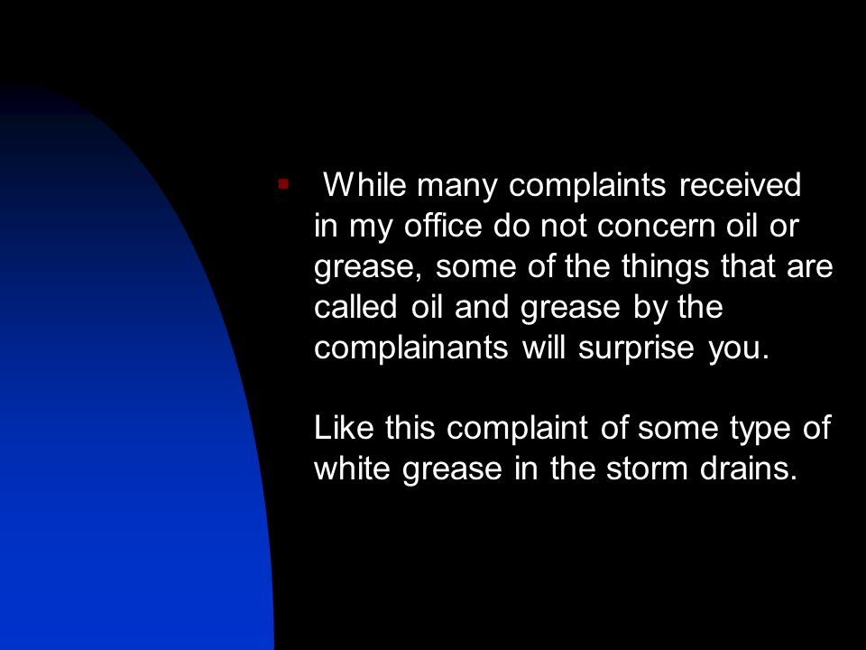 While many complaints received in my office do not concern oil or grease, some of the things that are called oil and grease by the complainants will surprise you.