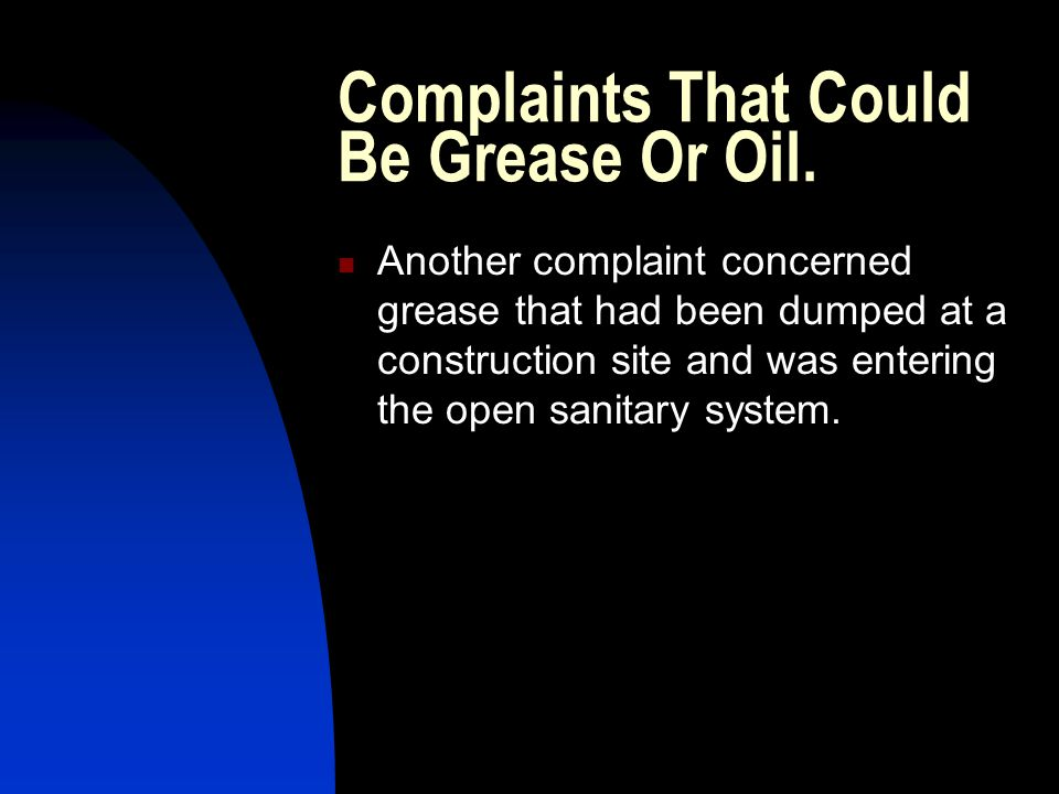 Complaints That Could Be Grease Or Oil. Another complaint concerned grease that had been dumped at a construction site and was entering the open sanit