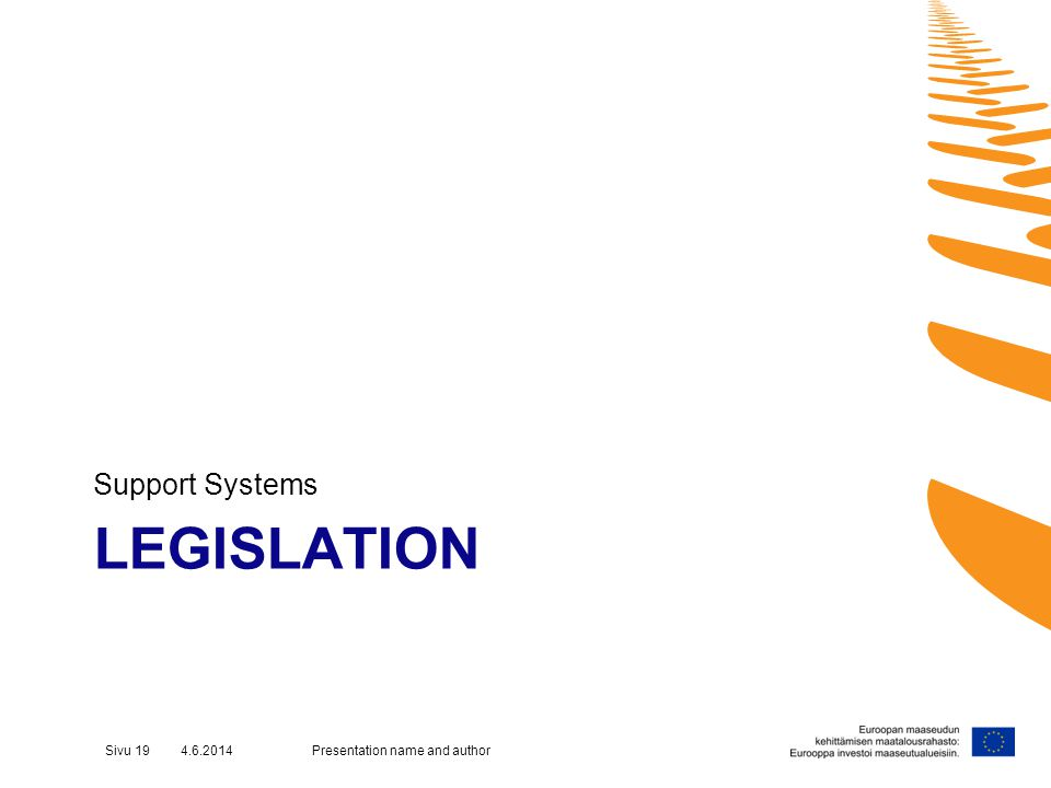 LEGISLATION Support Systems Presentation name and authorSivu 19 4.6.2014