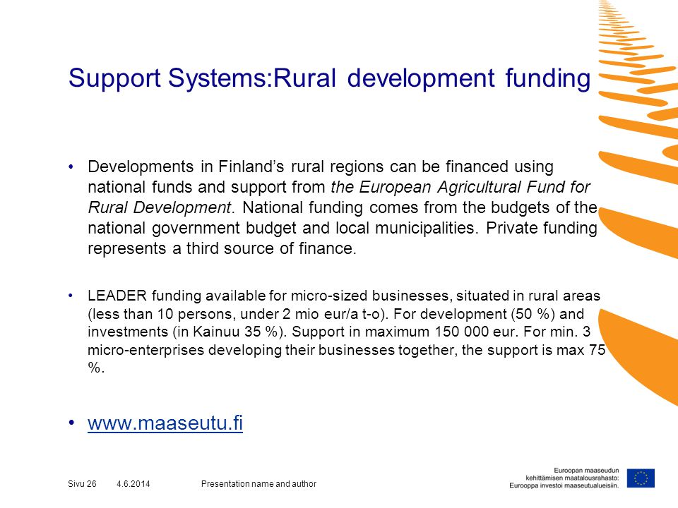 Support Systems:Rural development funding Developments in Finlands rural regions can be financed using national funds and support from the European Agricultural Fund for Rural Development.