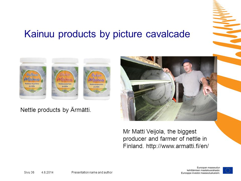 Kainuu products by picture cavalcade Presentation name and authorSivu 36 4.6.2014 Mr Matti Veijola, the biggest producer and farmer of nettle in Finland.