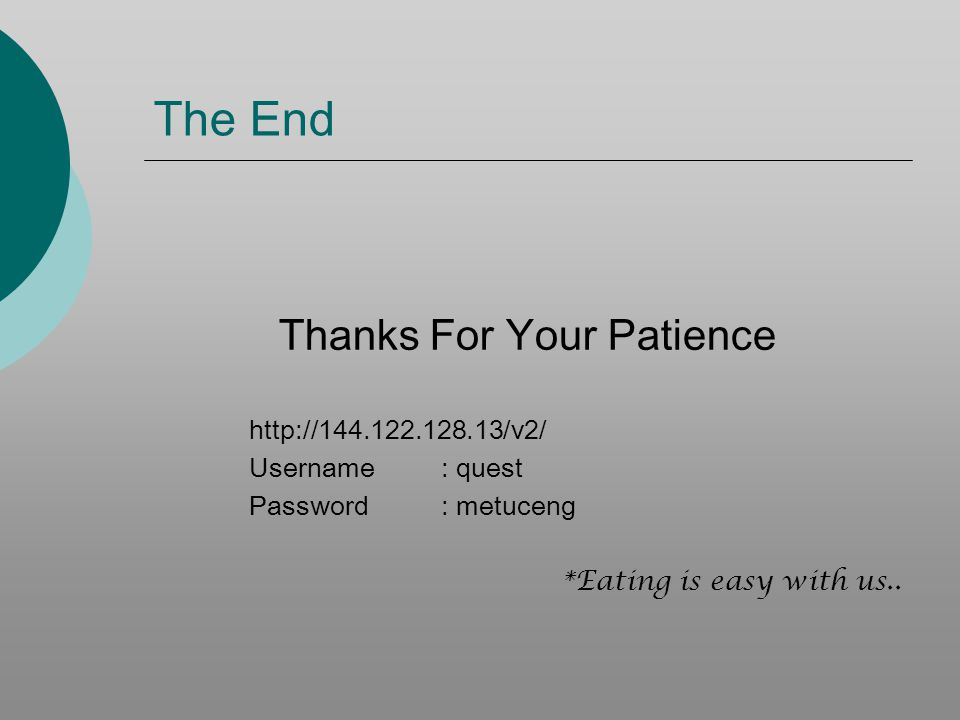 The End Thanks For Your Patience http://144.122.128.13/v2/ Username: quest Password: metuceng *Eating is easy with us..