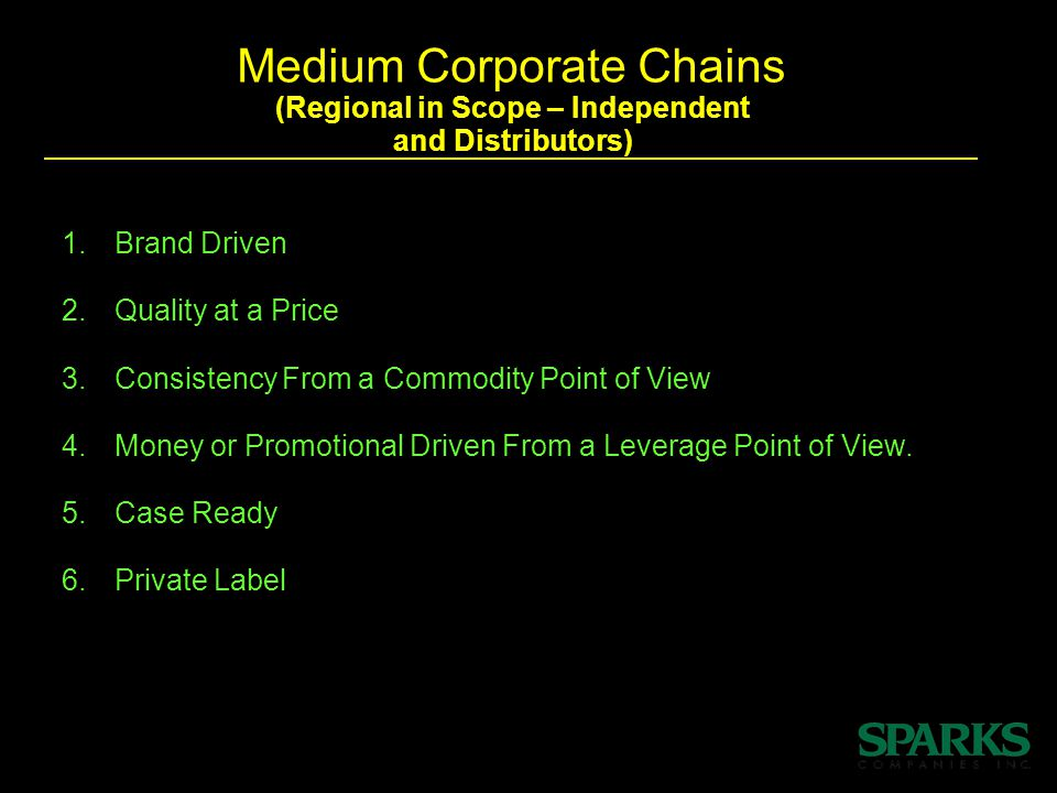 Medium Corporate Chains (Regional in Scope – Independent and Distributors) 1.Brand Driven 2.Quality at a Price 3.ConsistencyFrom a Commodity Point of View 4.Money orPromotional Driven From a Leverage Point of View.