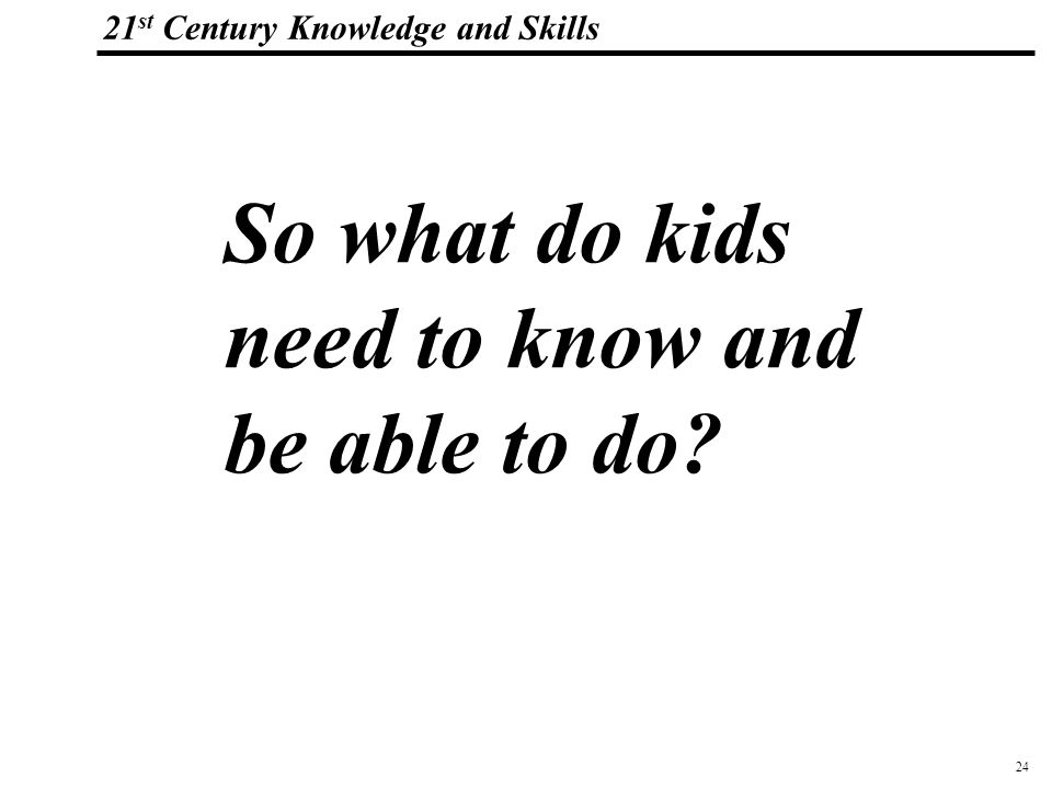 24 108319_Macros 21 st Century Knowledge and Skills So what do kids need to know and be able to do?
