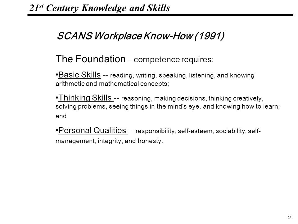 26 108319_Macros 21 st Century Knowledge and Skills SCANS Workplace Know-How (1991) The Foundation – competence requires: Basic Skills -- reading, writing, speaking, listening, and knowing arithmetic and mathematical concepts; Thinking Skills -- reasoning, making decisions, thinking creatively, solving problems, seeing things in the mind s eye, and knowing how to learn; and Personal Qualities -- responsibility, self-esteem, sociability, self- management, integrity, and honesty.