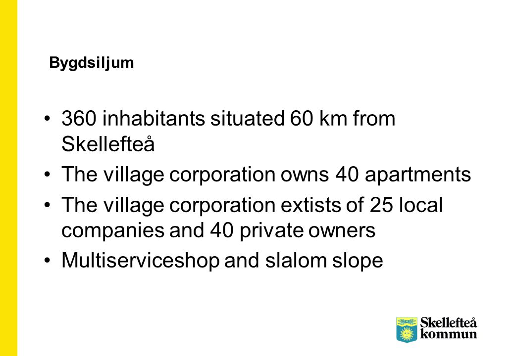 360 inhabitants situated 60 km from Skellefteå The village corporation owns 40 apartments The village corporation extists of 25 local companies and 40 private owners Multiserviceshop and slalom slope Bygdsiljum
