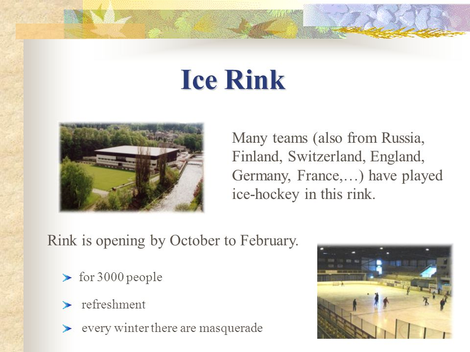 Ice Rink Ice Rink Many teams (also from Russia, Finland, Switzerland, England, Germany, France,…) have played ice-hockey in this rink.