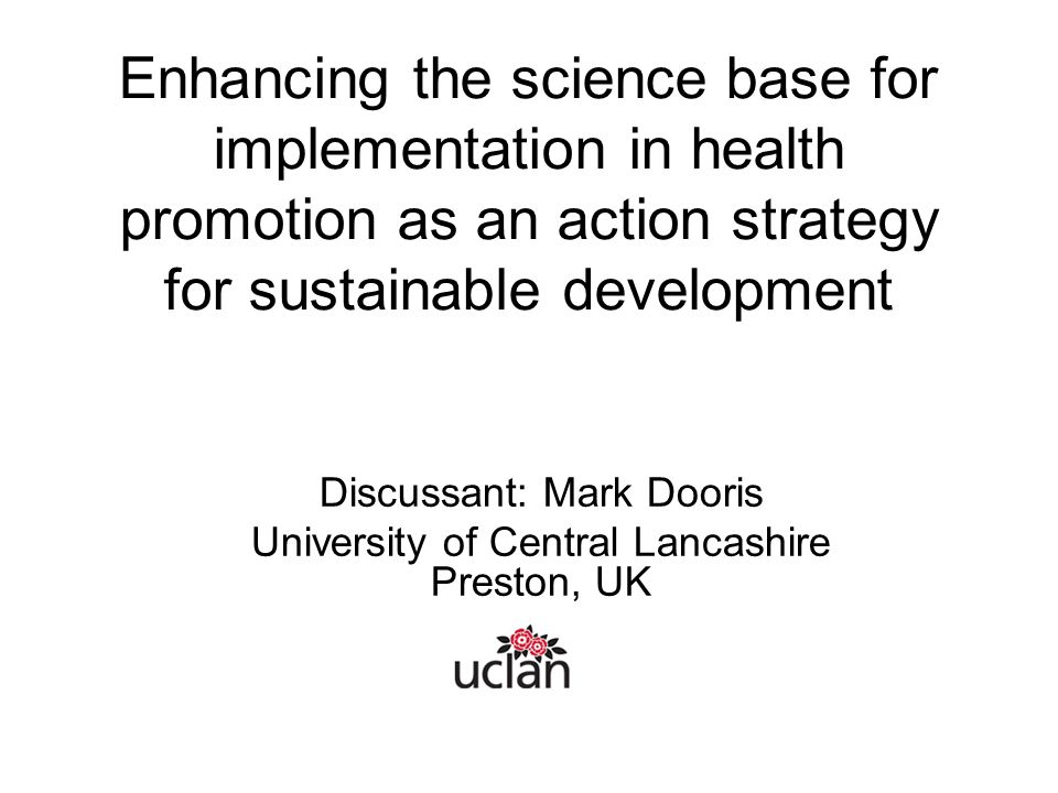 Enhancing the science base for implementation in health promotion as an action strategy for sustainable development Discussant: Mark Dooris University of Central Lancashire Preston, UK