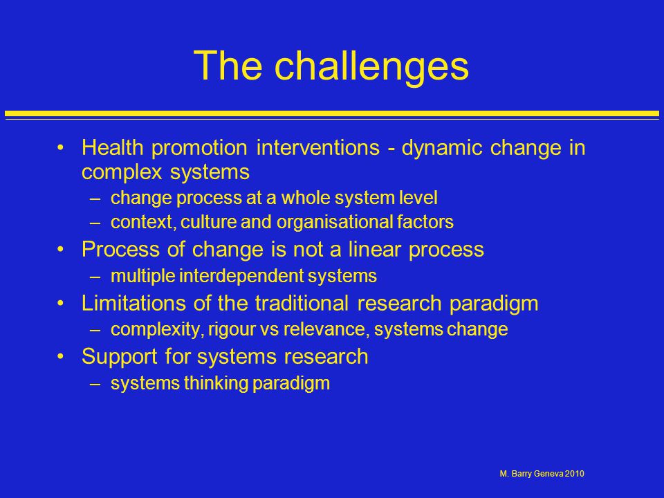 M. Barry Geneva 2010 The challenges Health promotion interventions - dynamic change in complex systems –change process at a whole system level –contex