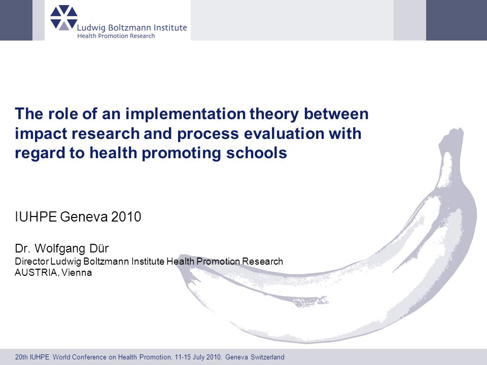 20th IUHPE World Conference on Health Promotion, 11-15 July 2010, Geneva Switzerland The role of an implementation theory between impact research and process evaluation with regard to health promoting schools IUHPE Geneva 2010 Dr.