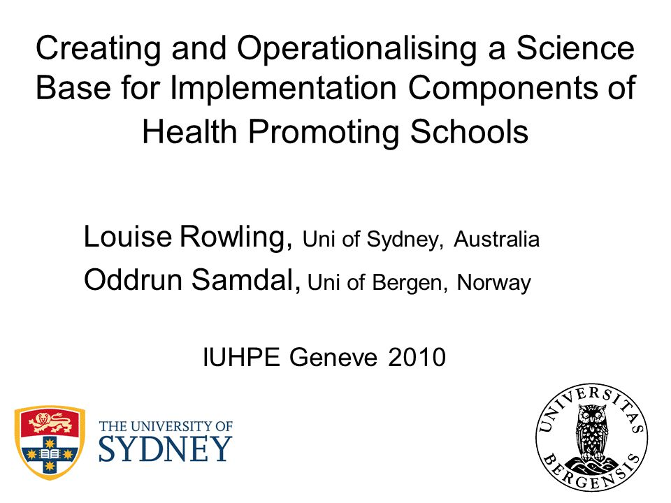 Creating and Operationalising a Science Base for Implementation Components of Health Promoting Schools Louise Rowling, Uni of Sydney, Australia Oddrun Samdal, Uni of Bergen, Norway IUHPE Geneve 2010