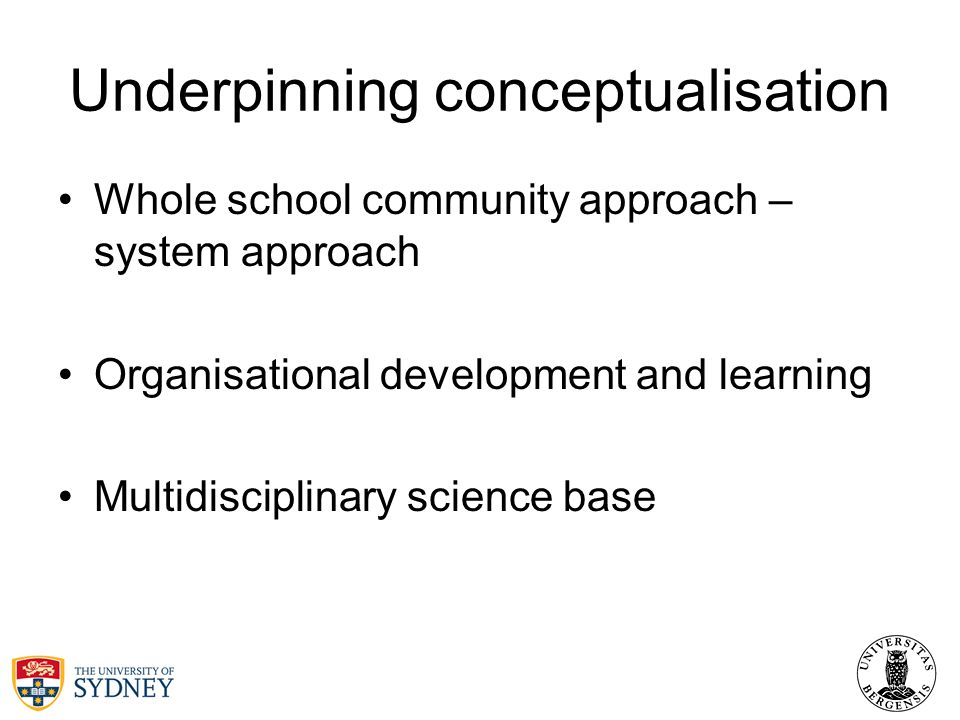 Underpinning conceptualisation Whole school community approach – system approach Organisational development and learning Multidisciplinary science base