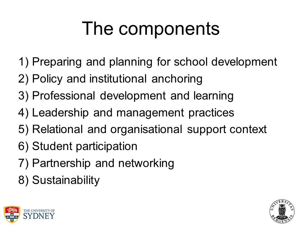 The components 1) Preparing and planning for school development 2) Policy and institutional anchoring 3) Professional development and learning 4) Leadership and management practices 5) Relational and organisational support context 6) Student participation 7) Partnership and networking 8) Sustainability
