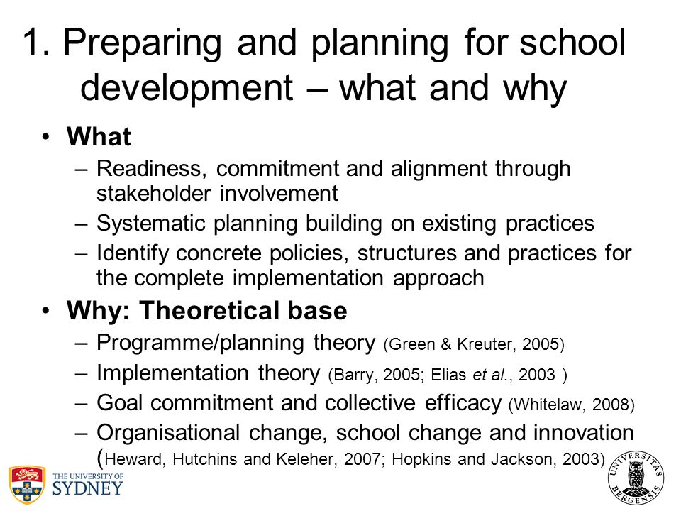 1. Preparing and planning for school development – what and why What –Readiness, commitment and alignment through stakeholder involvement –Systematic