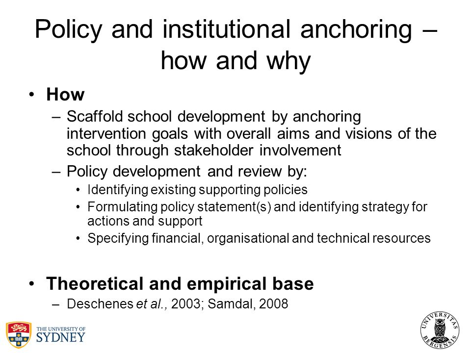 Policy and institutional anchoring – how and why How –Scaffold school development by anchoring intervention goals with overall aims and visions of the school through stakeholder involvement –Policy development and review by: Identifying existing supporting policies Formulating policy statement(s) and identifying strategy for actions and support Specifying financial, organisational and technical resources Theoretical and empirical base –Deschenes et al., 2003; Samdal, 2008