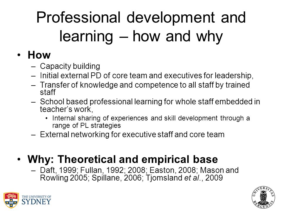 Professional development and learning – how and why How –Capacity building –Initial external PD of core team and executives for leadership, –Transfer of knowledge and competence to all staff by trained staff –School based professional learning for whole staff embedded in teachers work, Internal sharing of experiences and skill development through a range of PL strategies –External networking for executive staff and core team Why: Theoretical and empirical base –Daft, 1999; Fullan, 1992; 2008; Easton, 2008; Mason and Rowling 2005; Spillane, 2006; Tjomsland et al., 2009