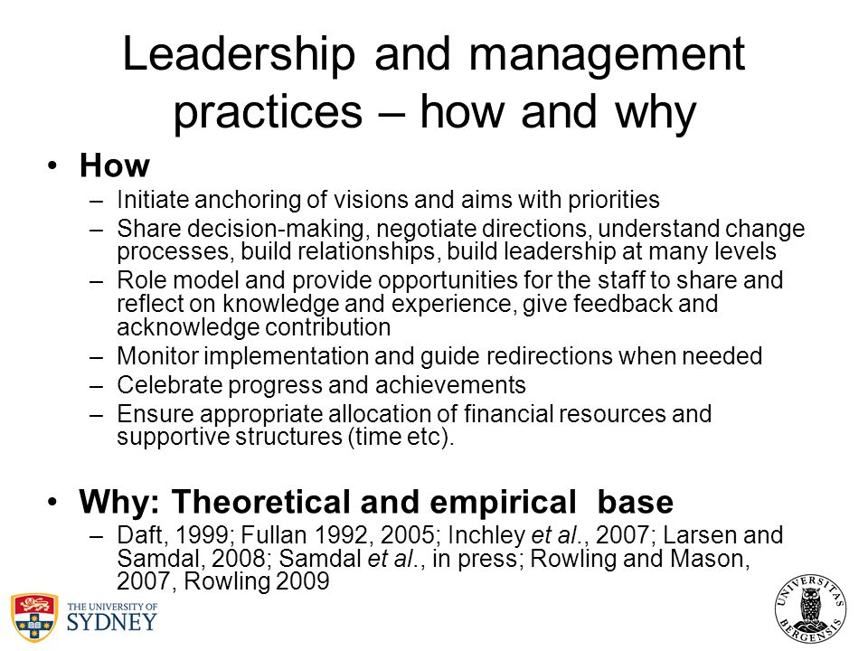 Leadership and management practices – how and why How –Initiate anchoring of visions and aims with priorities –Share decision-making, negotiate directions, understand change processes, build relationships, build leadership at many levels –Role model and provide opportunities for the staff to share and reflect on knowledge and experience, give feedback and acknowledge contribution –Monitor implementation and guide redirections when needed –Celebrate progress and achievements –Ensure appropriate allocation of financial resources and supportive structures (time etc).