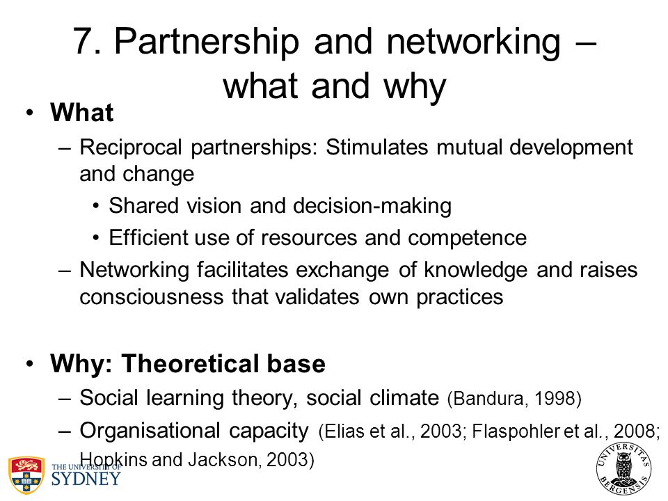 7. Partnership and networking – what and why What –Reciprocal partnerships: Stimulates mutual development and change Shared vision and decision-making