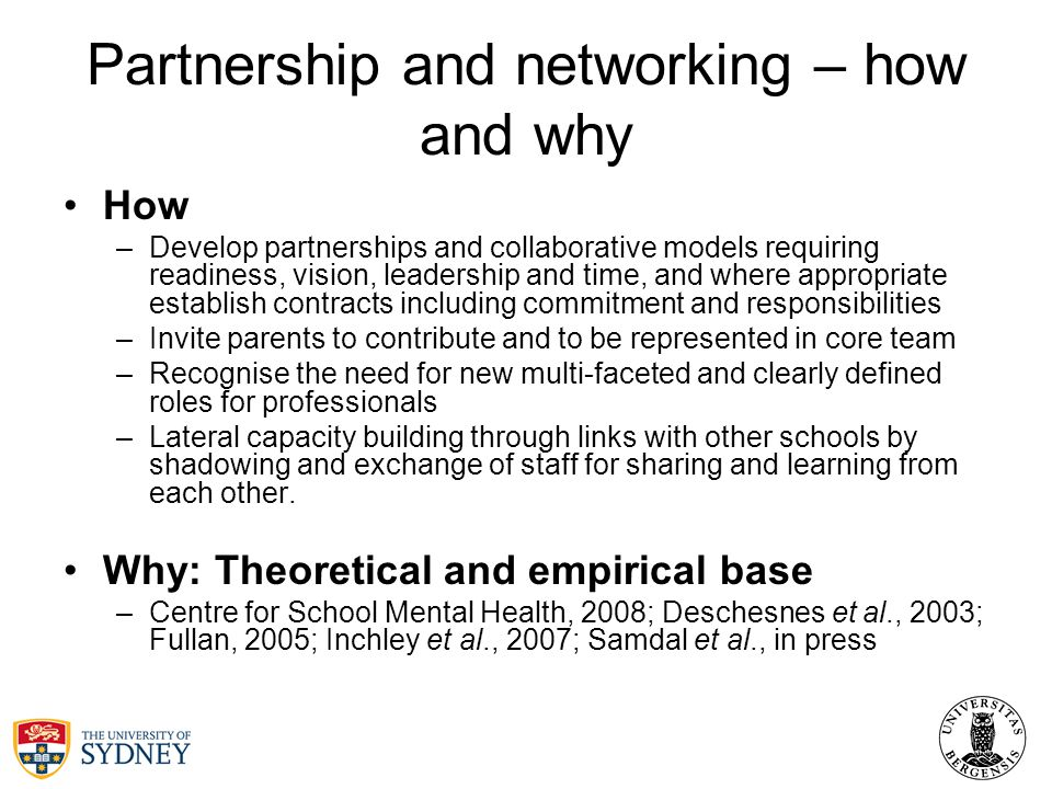 Partnership and networking – how and why How –Develop partnerships and collaborative models requiring readiness, vision, leadership and time, and where appropriate establish contracts including commitment and responsibilities –Invite parents to contribute and to be represented in core team –Recognise the need for new multi-faceted and clearly defined roles for professionals –Lateral capacity building through links with other schools by shadowing and exchange of staff for sharing and learning from each other.