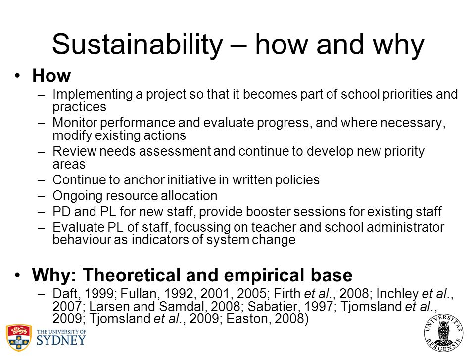 Sustainability – how and why How –Implementing a project so that it becomes part of school priorities and practices –Monitor performance and evaluate progress, and where necessary, modify existing actions –Review needs assessment and continue to develop new priority areas –Continue to anchor initiative in written policies –Ongoing resource allocation –PD and PL for new staff, provide booster sessions for existing staff –Evaluate PL of staff, focussing on teacher and school administrator behaviour as indicators of system change Why: Theoretical and empirical base –Daft, 1999; Fullan, 1992, 2001, 2005; Firth et al., 2008; Inchley et al., 2007; Larsen and Samdal, 2008; Sabatier, 1997; Tjomsland et al., 2009; Tjomsland et al., 2009; Easton, 2008)