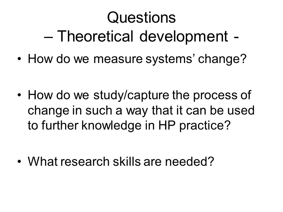 Questions – Theoretical development - How do we measure systems change.
