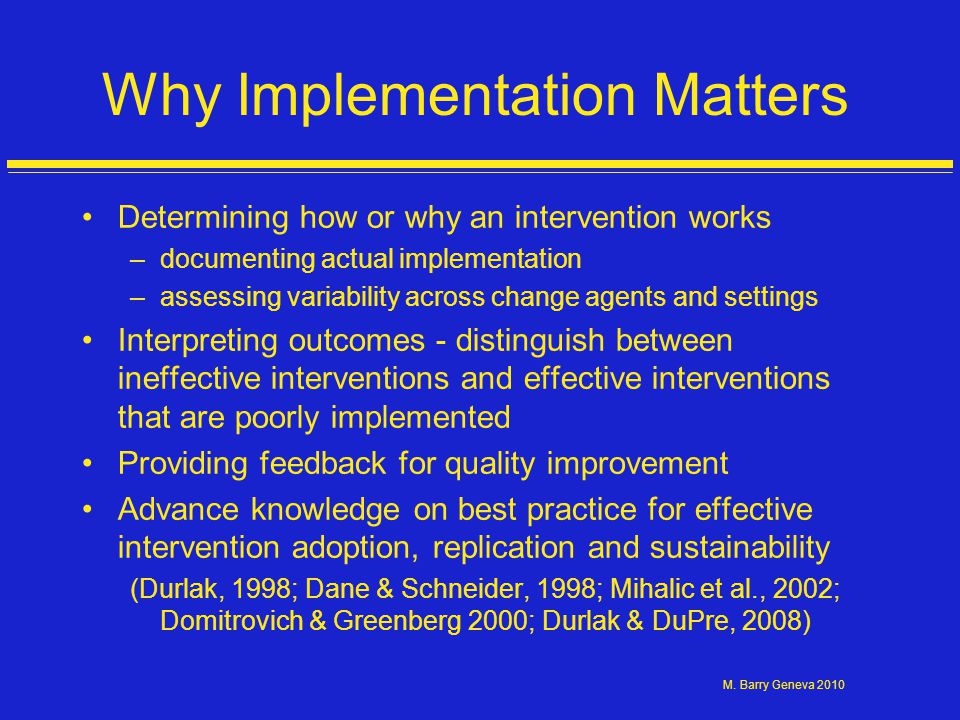 M. Barry Geneva 2010 Why Implementation Matters Determining how or why an intervention works –documenting actual implementation –assessing variability