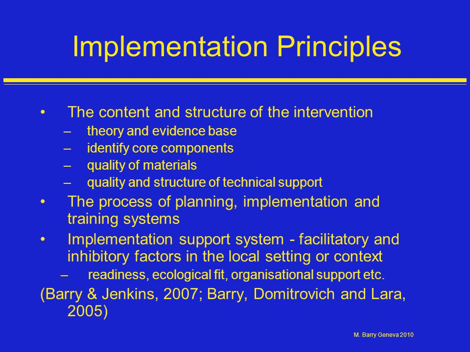M. Barry Geneva 2010 Implementation Principles The content and structure of the intervention –theory and evidence base –identify core components –qual