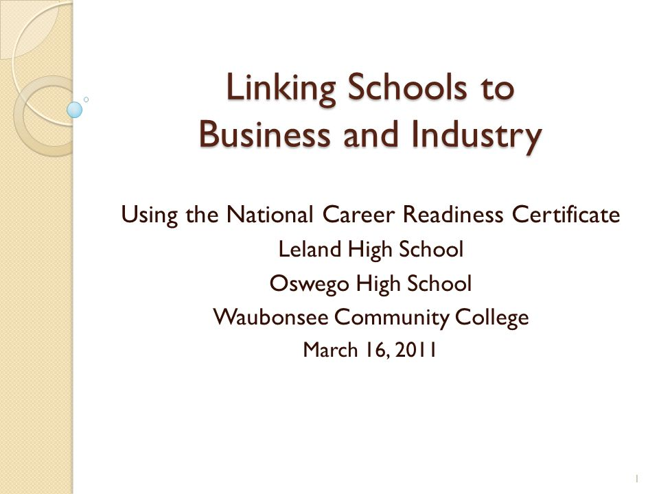 Linking Schools to Business and Industry Using the National Career Readiness Certificate Leland High School Oswego High School Waubonsee Community College March 16, 2011 1
