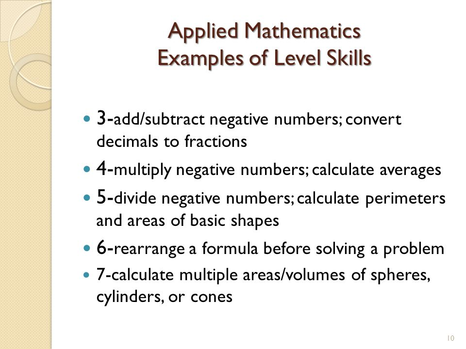 Applied Mathematics Examples of Level Skills 3- add/subtract negative numbers; convert decimals to fractions 4- multiply negative numbers; calculate averages 5- divide negative numbers; calculate perimeters and areas of basic shapes 6- rearrange a formula before solving a problem 7-calculate multiple areas/volumes of spheres, cylinders, or cones 10