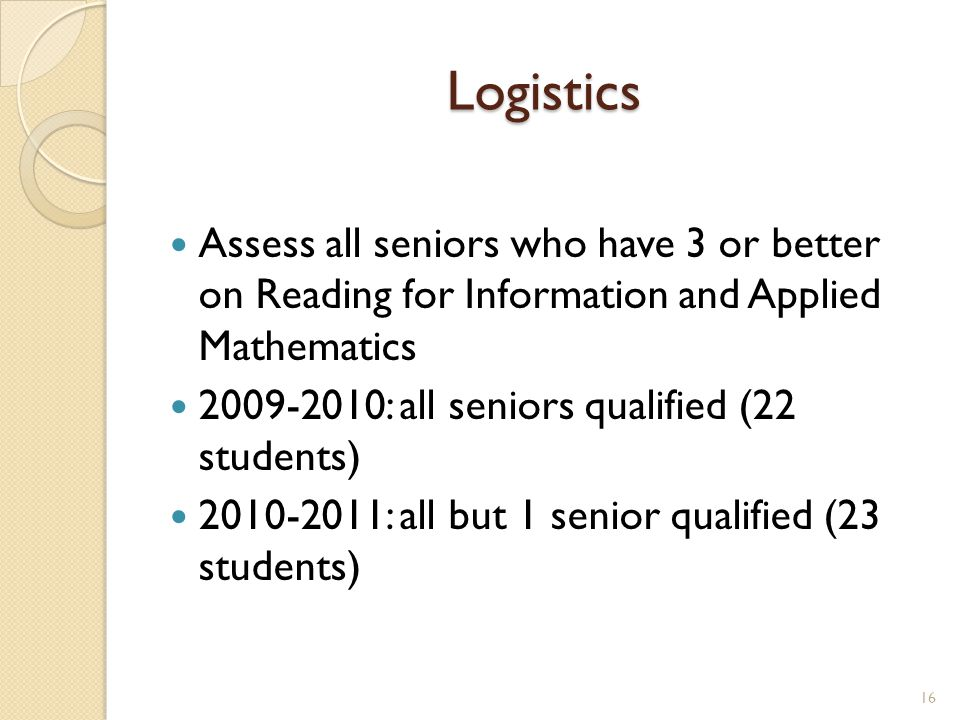 Logistics Assess all seniors who have 3 or better on Reading for Information and Applied Mathematics 2009-2010: all seniors qualified (22 students) 2010-2011: all but 1 senior qualified (23 students) 16