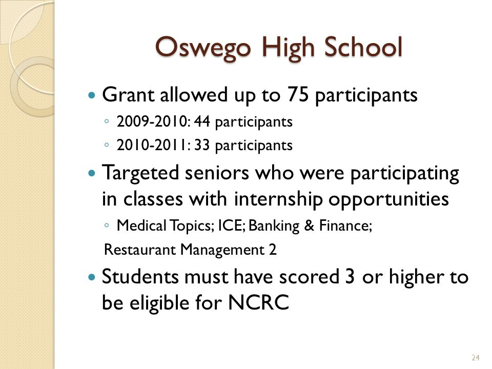 Oswego High School Grant allowed up to 75 participants 2009-2010: 44 participants 2010-2011: 33 participants Targeted seniors who were participating in classes with internship opportunities Medical Topics; ICE; Banking & Finance; Restaurant Management 2 Students must have scored 3 or higher to be eligible for NCRC 24