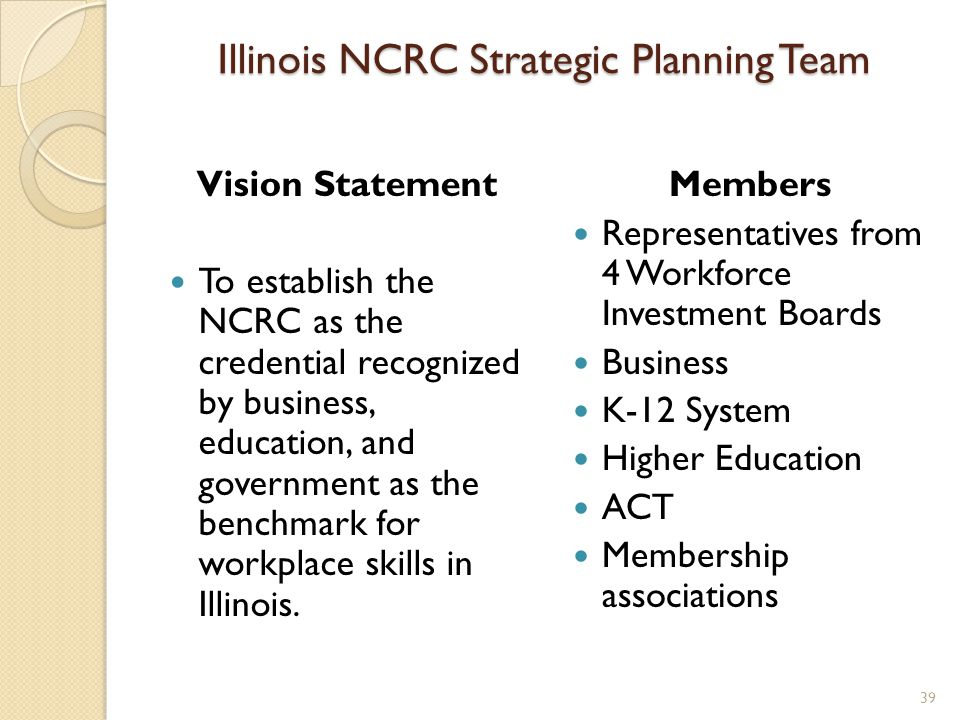 Illinois NCRC Strategic Planning Team Vision Statement To establish the NCRC as the credential recognized by business, education, and government as the benchmark for workplace skills in Illinois.