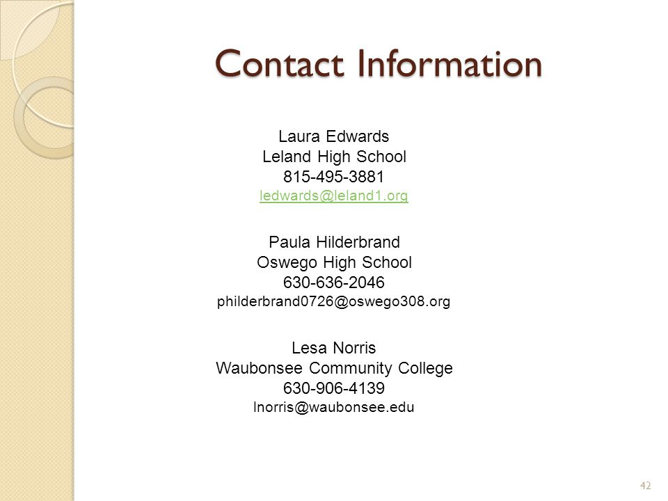 Contact Information 42 Laura Edwards Leland High School 815-495-3881 ledwards@leland1.org Paula Hilderbrand Oswego High School 630-636-2046 philderbrand0726@oswego308.org Lesa Norris Waubonsee Community College 630-906-4139 lnorris@waubonsee.edu