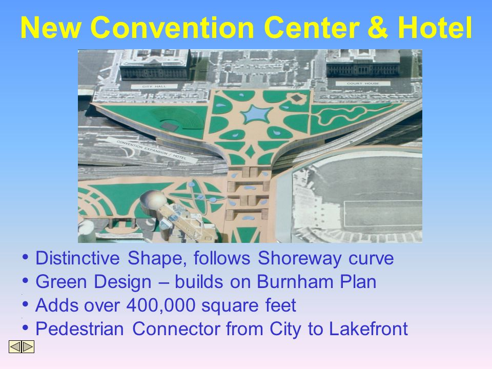 New Convention Center & Hotel Distinctive Shape, follows Shoreway curve Green Design – builds on Burnham Plan Adds over 400,000 square feet Pedestrian Connector from City to Lakefront
