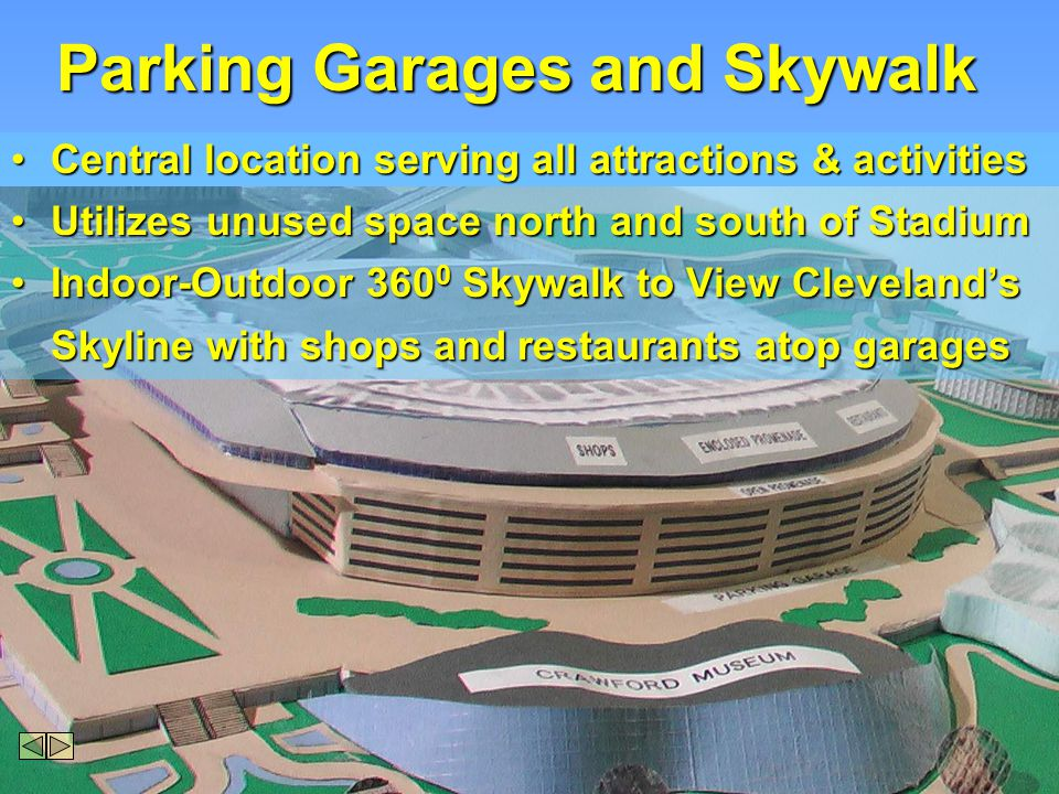 Parking Garages and Skywalk Central location serving all attractions & activitiesCentral location serving all attractions & activities Utilizes unused space north and south of StadiumUtilizes unused space north and south of Stadium Indoor-Outdoor 360 0 Skywalk to View ClevelandsIndoor-Outdoor 360 0 Skywalk to View Clevelands Skyline with shops and restaurants atop garages