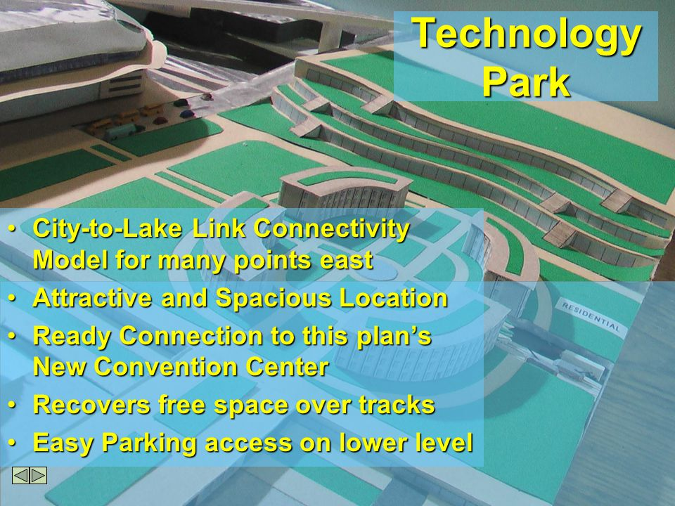 Technology Park City-to-Lake Link Connectivity Model for many points eastCity-to-Lake Link Connectivity Model for many points east Attractive and Spacious LocationAttractive and Spacious Location Ready Connection to this plans New Convention CenterReady Connection to this plans New Convention Center Recovers free space over tracksRecovers free space over tracks Easy Parking access on lower levelEasy Parking access on lower level
