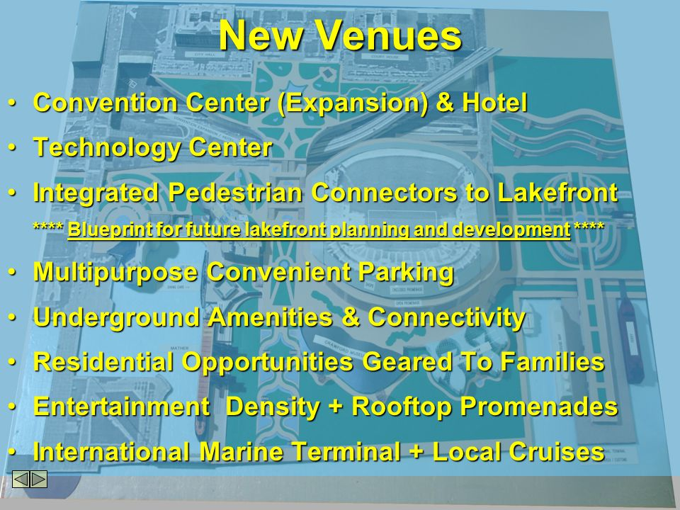 Convention Center (Expansion) & HotelConvention Center (Expansion) & Hotel Technology CenterTechnology Center Integrated Pedestrian Connectors to LakefrontIntegrated Pedestrian Connectors to Lakefront **** Blueprint for future lakefront planning and development **** Multipurpose Convenient ParkingMultipurpose Convenient Parking Underground Amenities & ConnectivityUnderground Amenities & Connectivity Residential Opportunities Geared To FamiliesResidential Opportunities Geared To Families Entertainment Density + Rooftop PromenadesEntertainment Density + Rooftop Promenades International Marine Terminal + Local CruisesInternational Marine Terminal + Local Cruises New Venues