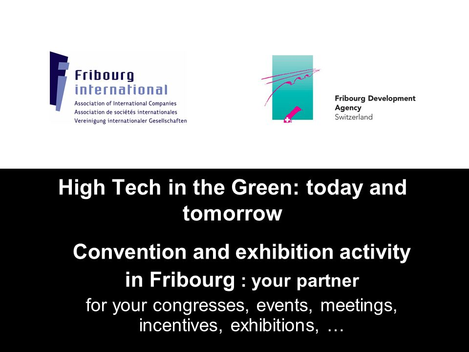 High Tech in the Green: today and tomorrow Convention and exhibition activity in Fribourg : your partner for your congresses, events, meetings, incent