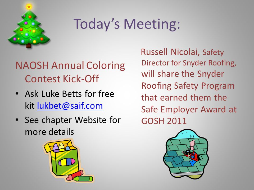 Todays Meeting: NAOSH Annual Coloring Contest Kick-Off Ask Luke Betts for free kit lukbet@saif.comlukbet@saif.com See chapter Website for more details Russell Nicolai, Safety Director for Snyder Roofing, will share the Snyder Roofing Safety Program that earned them the Safe Employer Award at GOSH 2011