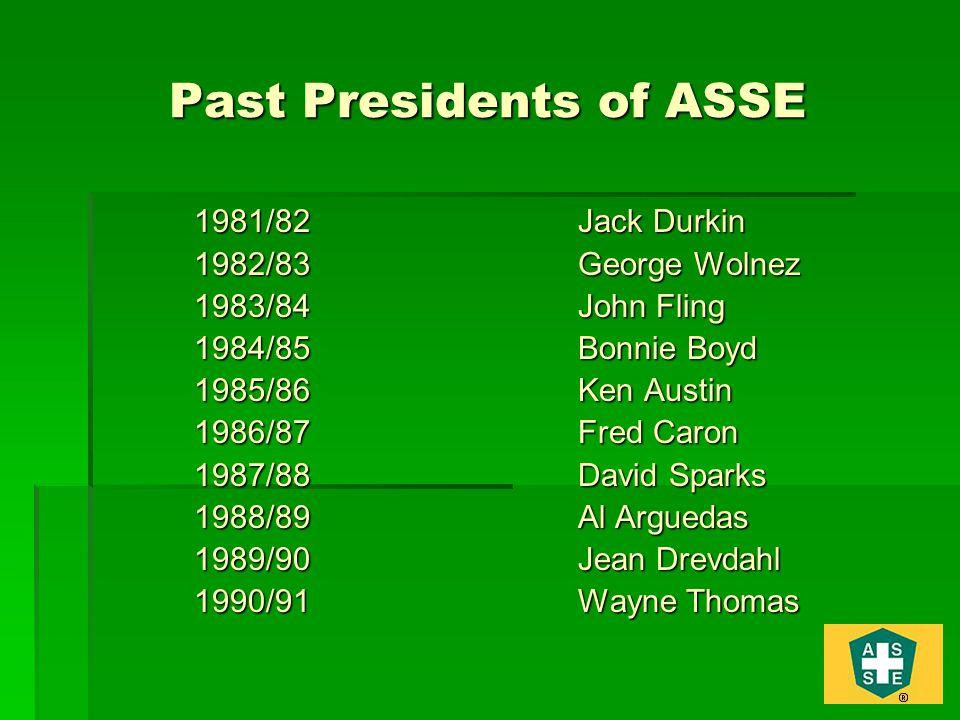 Past Presidents of ASSE 1981/82Jack Durkin 1982/83George Wolnez 1983/84John Fling 1984/85Bonnie Boyd 1985/86Ken Austin 1986/87Fred Caron 1987/88David Sparks 1988/89Al Arguedas 1989/90Jean Drevdahl 1990/91Wayne Thomas
