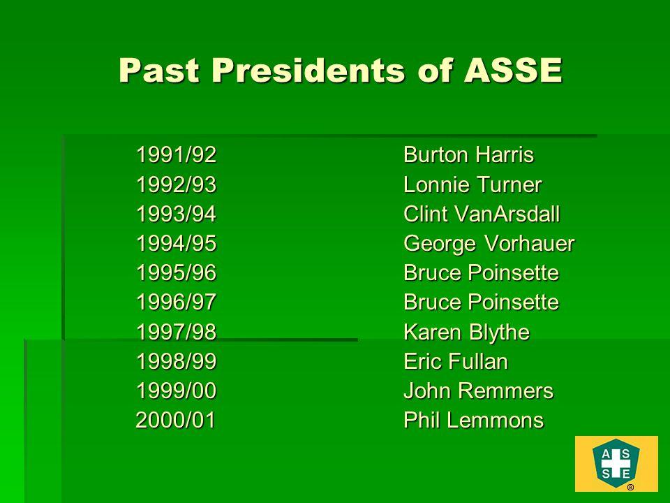 Past Presidents of ASSE 1991/92Burton Harris 1992/93Lonnie Turner 1993/94Clint VanArsdall 1994/95George Vorhauer 1995/96Bruce Poinsette 1996/97Bruce Poinsette 1997/98Karen Blythe 1998/99Eric Fullan 1999/00John Remmers 2000/01Phil Lemmons