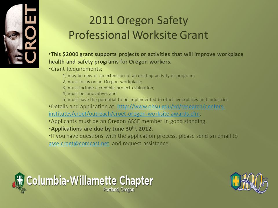 2011 Oregon Safety Professional Worksite Grant This $2000 grant supports projects or activities that will improve workplace health and safety programs for Oregon workers.