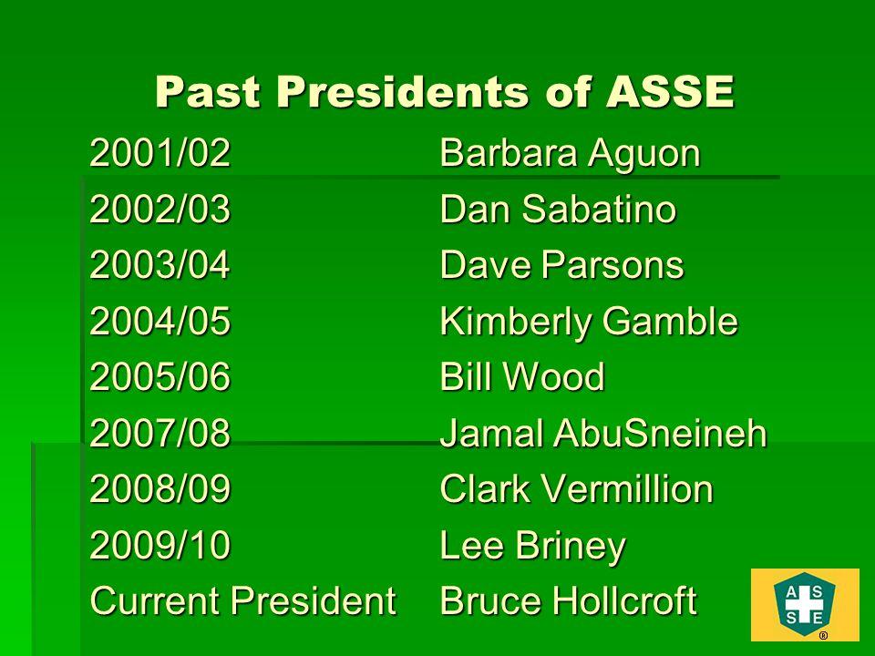 Past Presidents of ASSE 2001/02Barbara Aguon 2002/03Dan Sabatino 2003/04Dave Parsons 2004/05Kimberly Gamble 2005/06Bill Wood 2007/08Jamal AbuSneineh 2008/09 Clark Vermillion 2009/10Lee Briney Current PresidentBruce Hollcroft