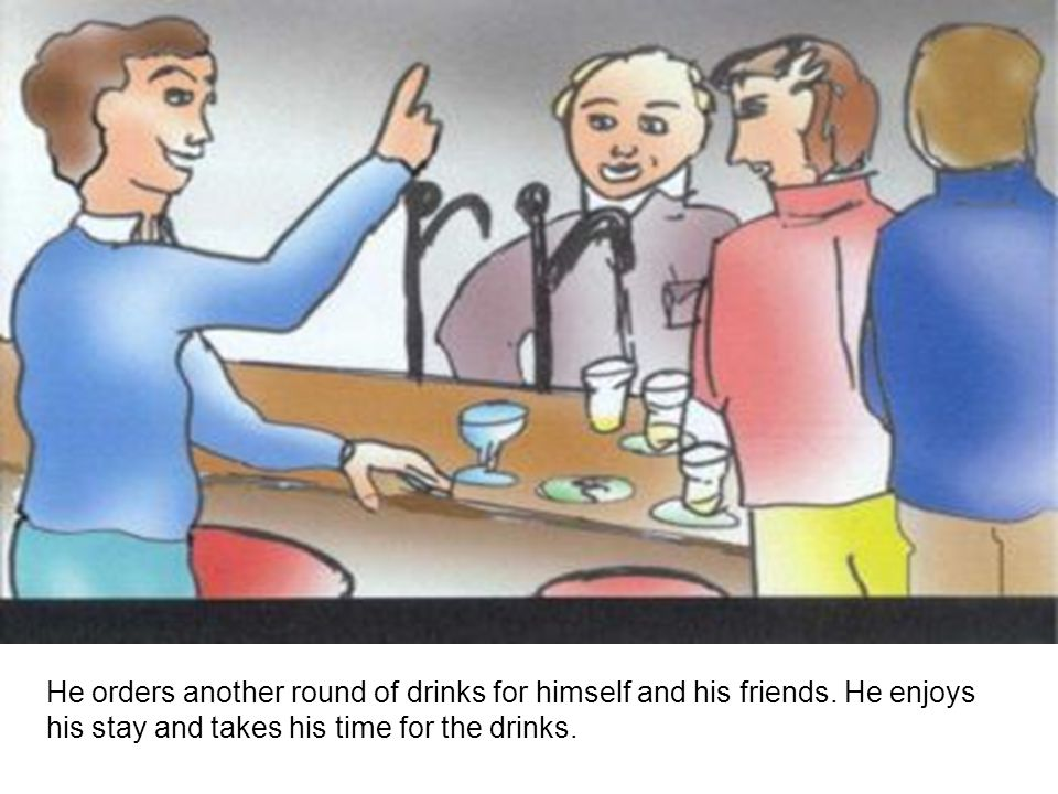 He orders another round of drinks for himself and his friends.
