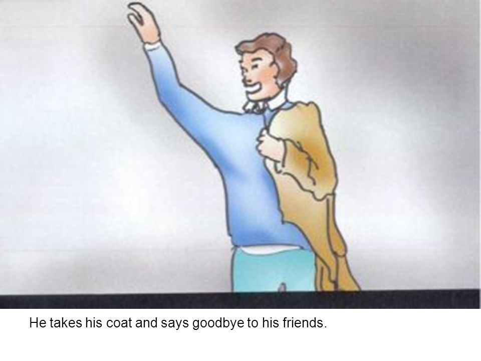 He takes his coat and says goodbye to his friends.